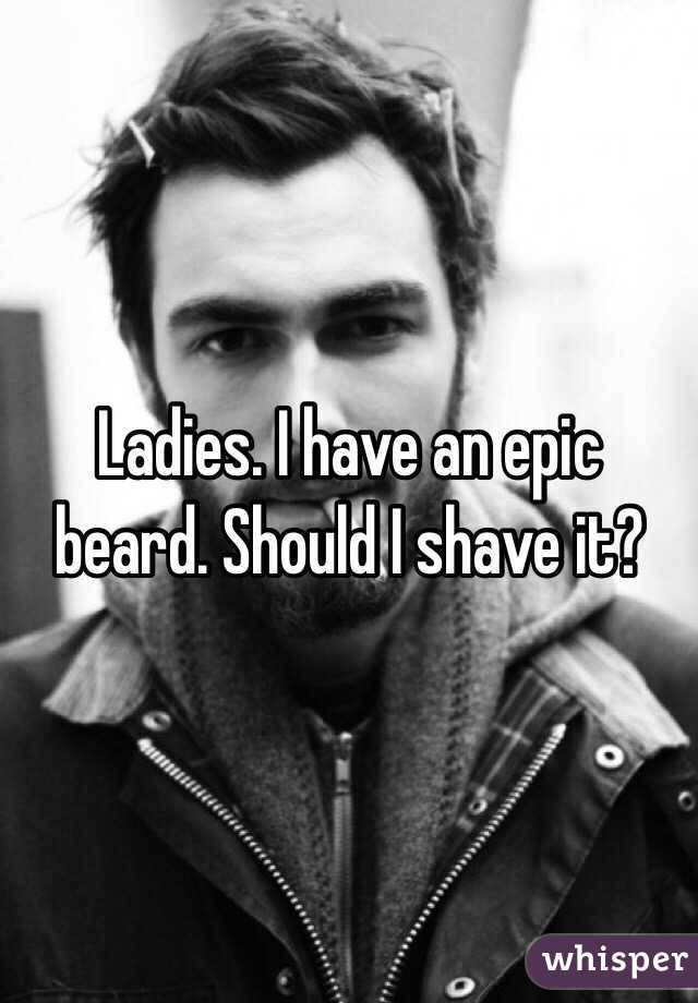 Ladies. I have an epic beard. Should I shave it?