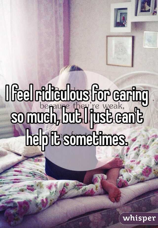 I feel ridiculous for caring so much, but I just can't help it sometimes.