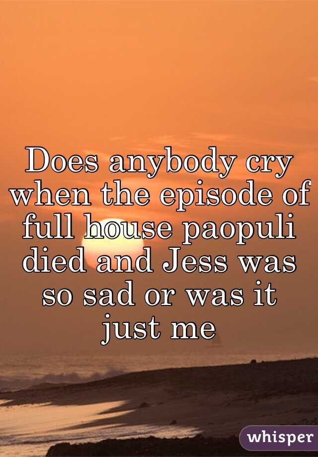 Does anybody cry when the episode of full house paopuli died and Jess was so sad or was it just me