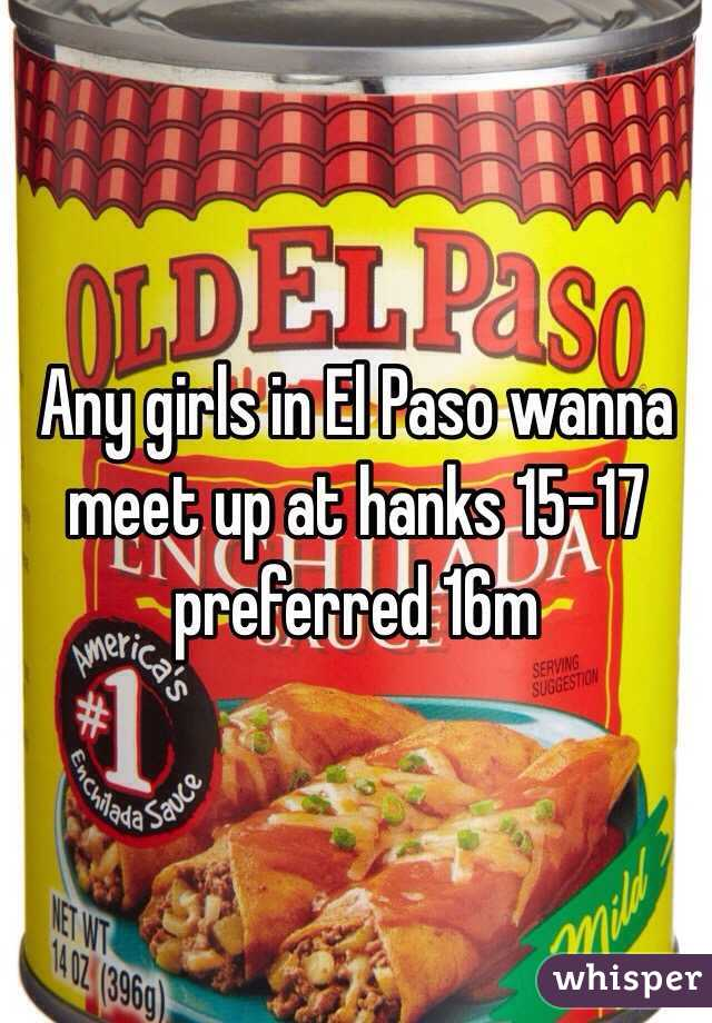 Any girls in El Paso wanna meet up at hanks 15-17 preferred 16m