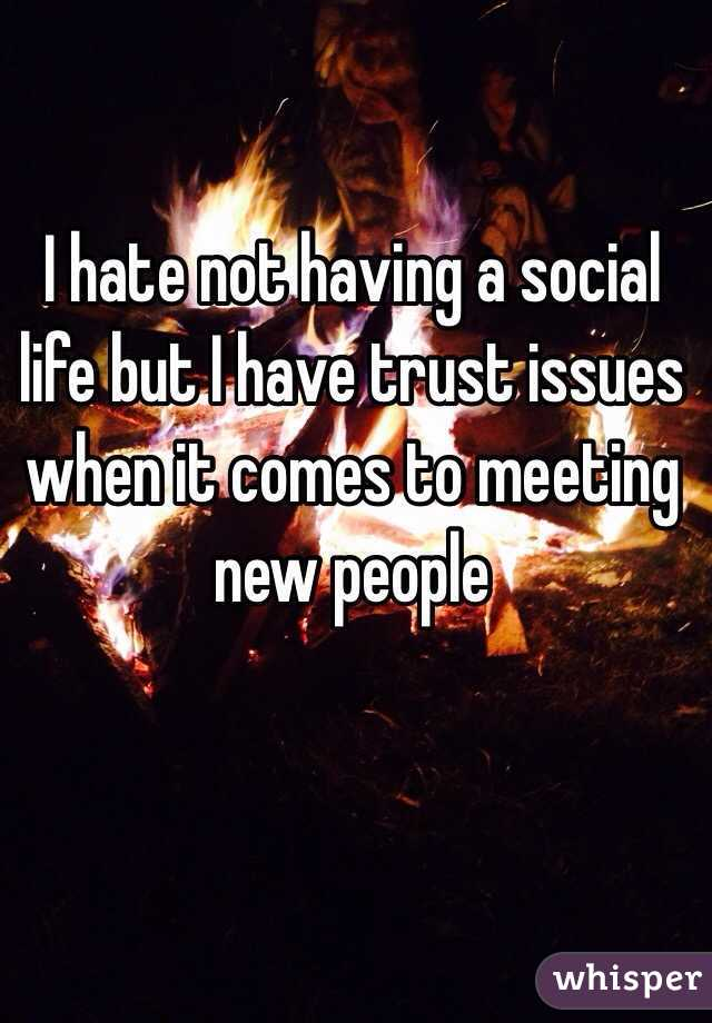 I hate not having a social life but I have trust issues when it comes to meeting new people