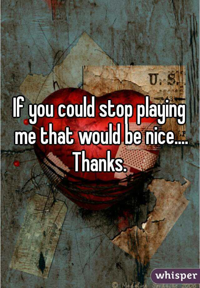 If you could stop playing me that would be nice.... Thanks.