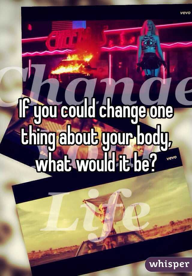 If you could change one thing about your body, what would it be?