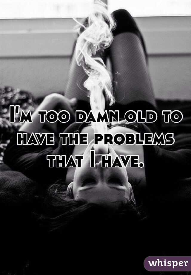 I'm too damn old to have the problems that I have.