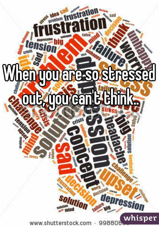 When you are so stressed out, you can't think..