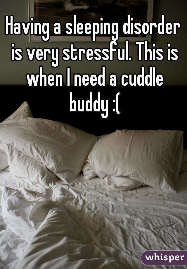 Having a sleeping disorder is very stressful. This is when I need a cuddle buddy :(