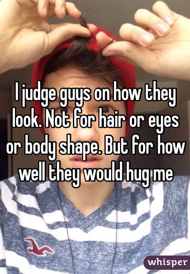 I judge guys on how they look. Not for hair or eyes or body shape. But for how well they would hug me