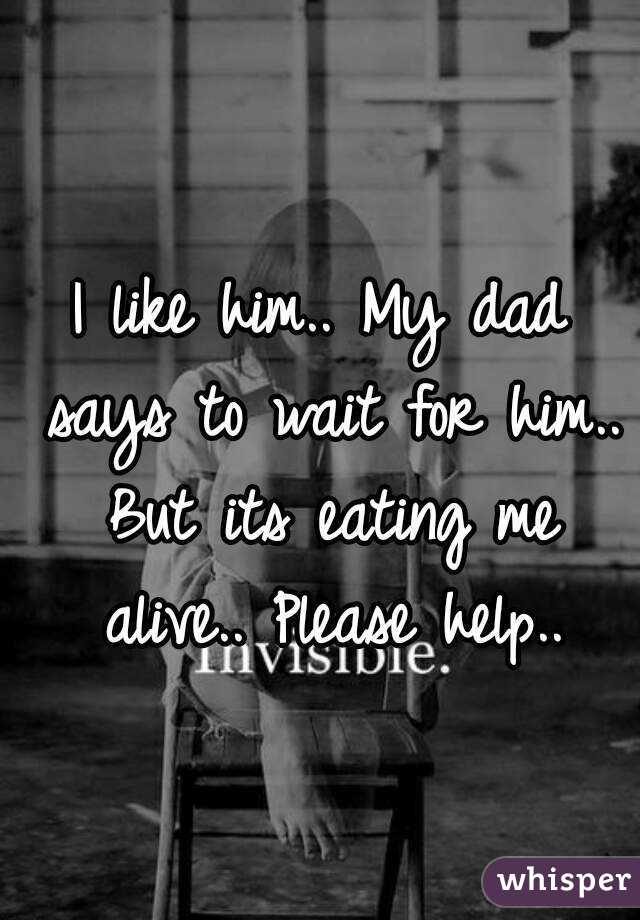 I like him.. My dad says to wait for him.. But its eating me alive.. Please help..