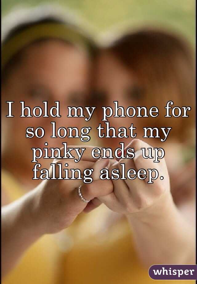 I hold my phone for so long that my pinky ends up falling asleep.