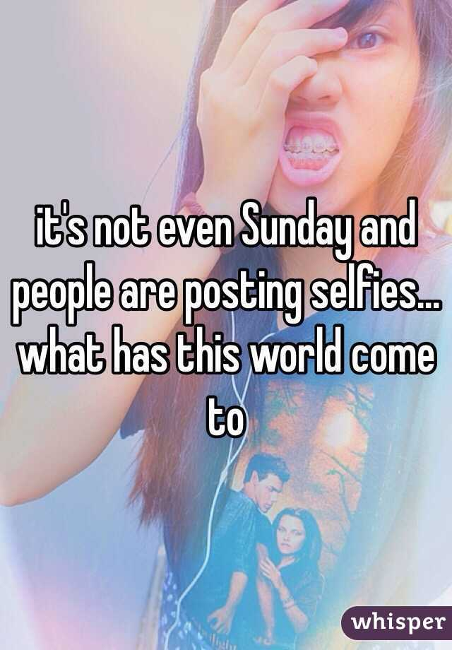 it's not even Sunday and people are posting selfies... what has this world come to
