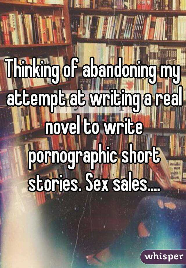 Thinking of abandoning my attempt at writing a real novel to write pornographic short stories. Sex sales....