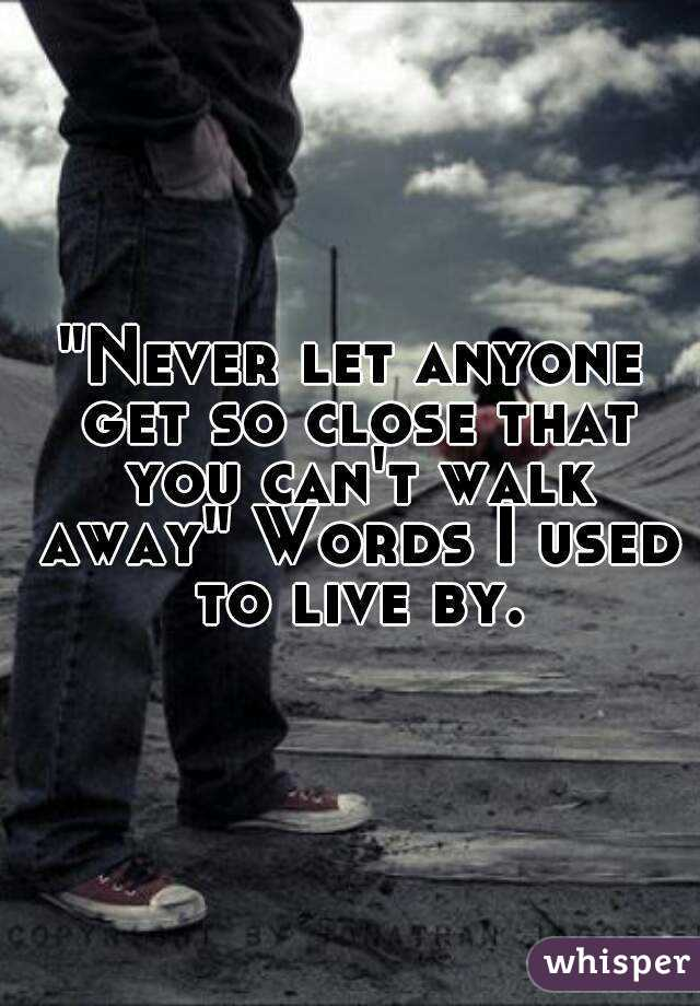 """""""Never let anyone get so close that you can't walk away"""" Words I used to live by."""