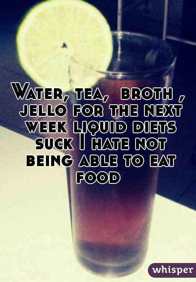 Water, tea,  broth , jello for the next week liquid diets suck I hate not being able to eat food