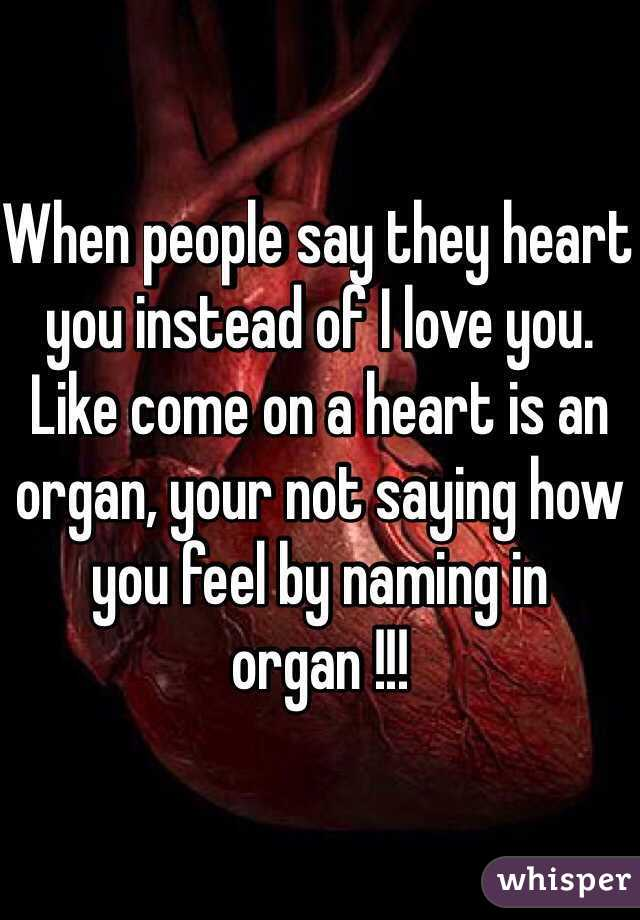When people say they heart you instead of I love you. Like come on a heart is an organ, your not saying how you feel by naming in organ !!!