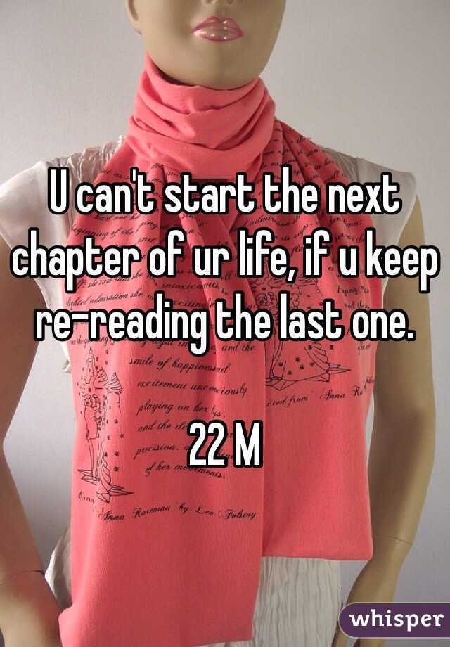 U can't start the next chapter of ur life, if u keep re-reading the last one.  22 M