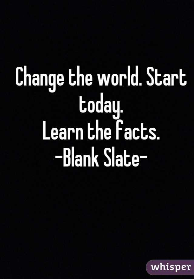 Change the world. Start today. Learn the facts. -Blank Slate-