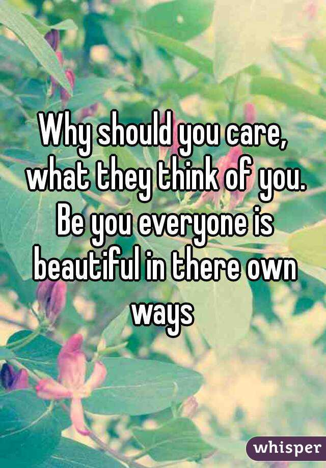 Why should you care, what they think of you. Be you everyone is beautiful in there own ways