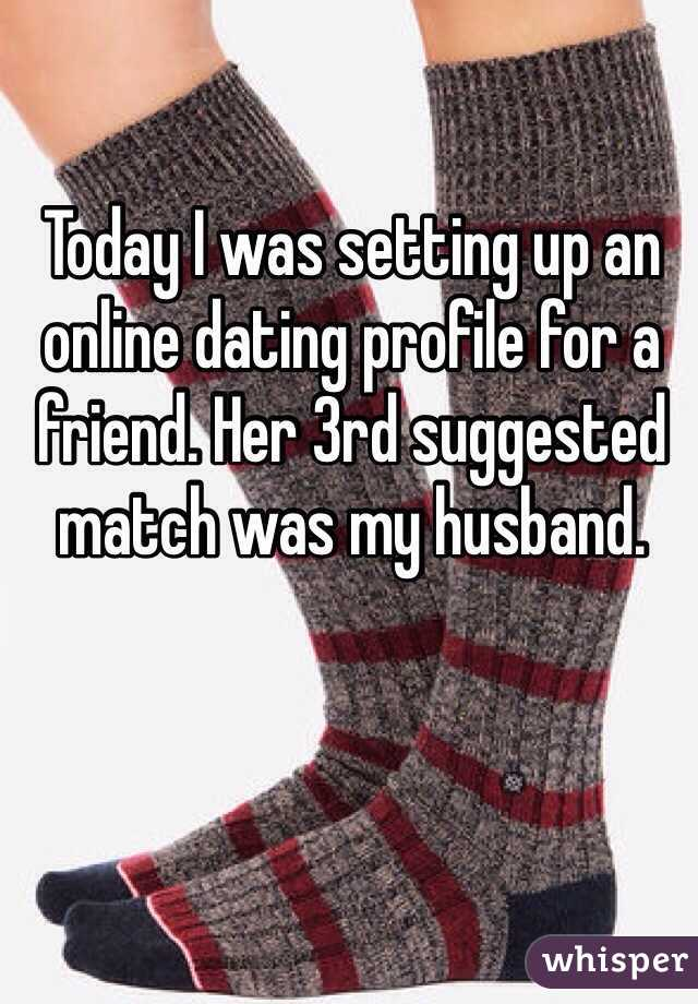 Today I was setting up an online dating profile for a friend. Her 3rd suggested match was my husband.