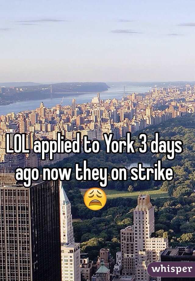 LOL applied to York 3 days ago now they on strike 😩