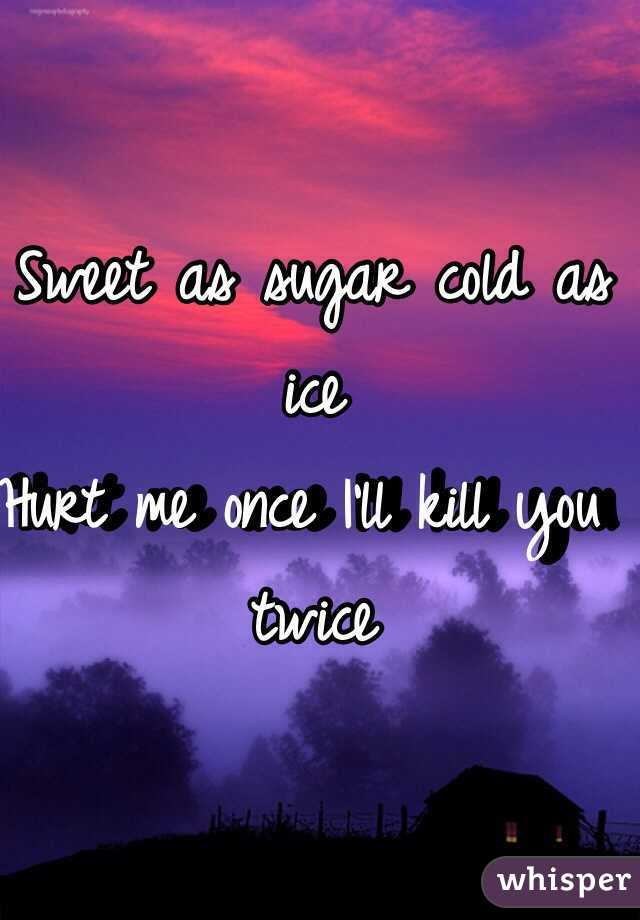 Sweet as sugar cold as ice Hurt me once I'll kill you twice