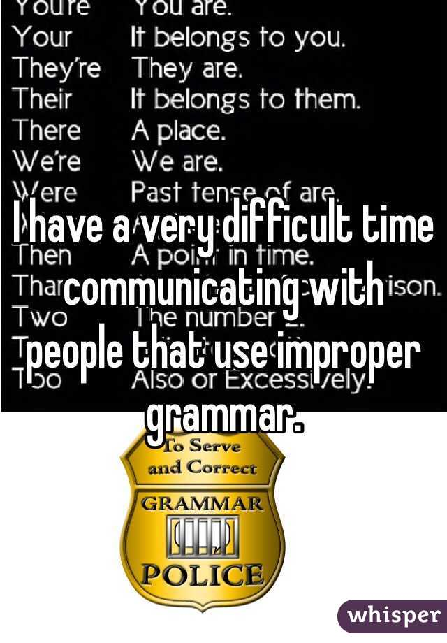 I have a very difficult time communicating with people that use improper grammar.