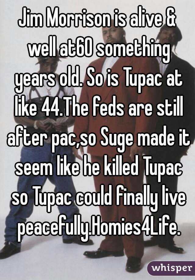 Jim Morrison is alive & well at60 something years old. So is Tupac at like 44.The feds are still after pac,so Suge made it seem like he killed Tupac so Tupac could finally live peacefully.Homies4Life.