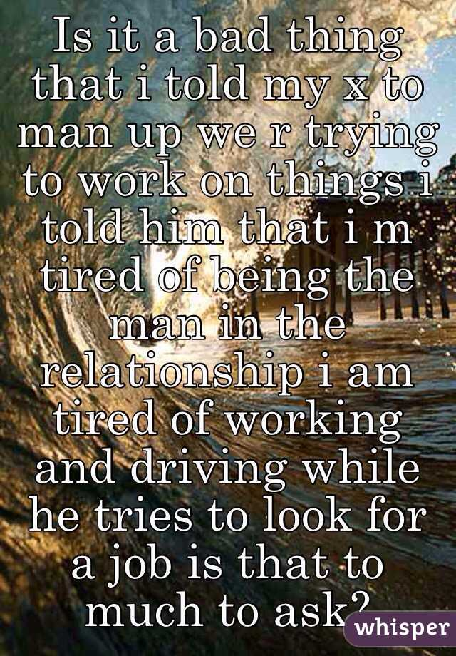 Is it a bad thing that i told my x to man up we r trying to work on things i told him that i m tired of being the man in the relationship i am tired of working and driving while he tries to look for a job is that to much to ask?