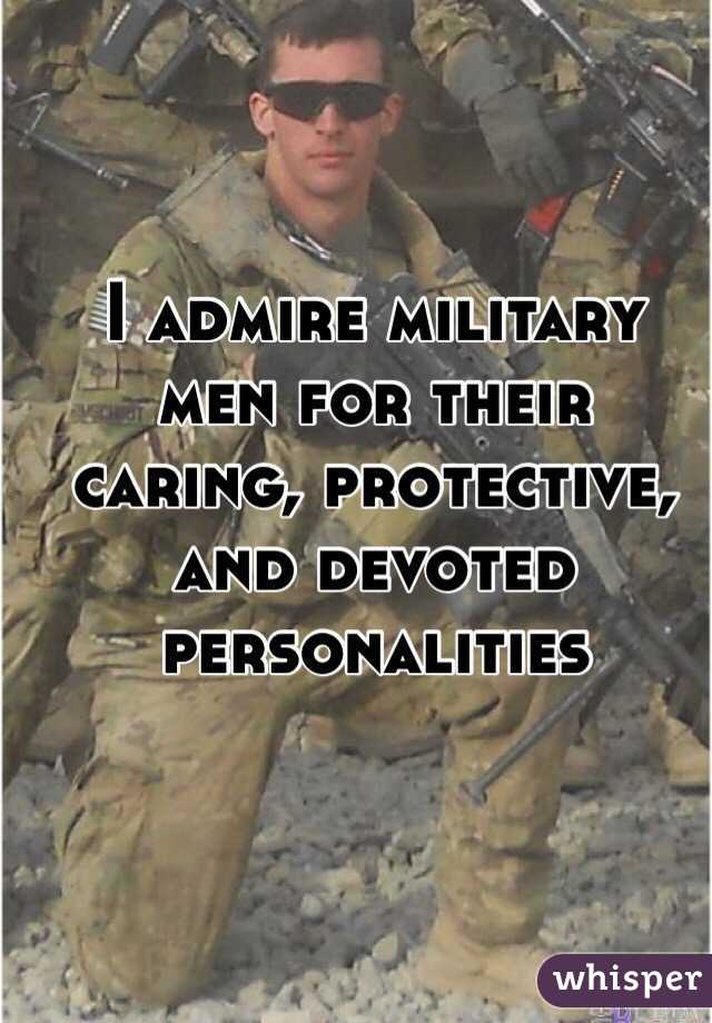 I admire military men for their caring, protective, and devoted personalities