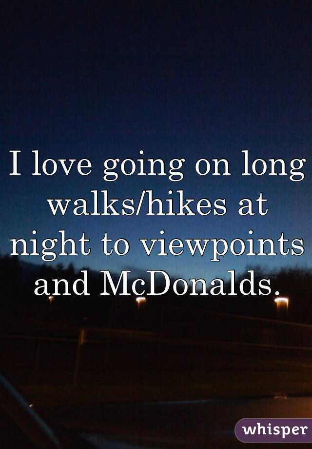 I love going on long walks/hikes at night to viewpoints and McDonalds.