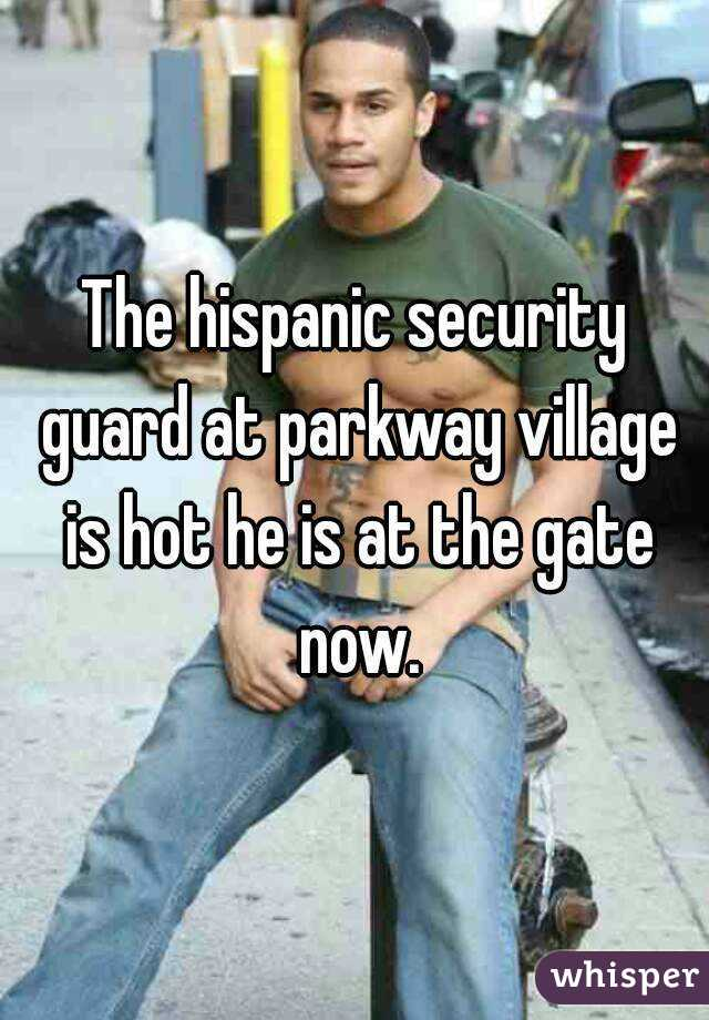 The hispanic security guard at parkway village is hot he is at the gate now.