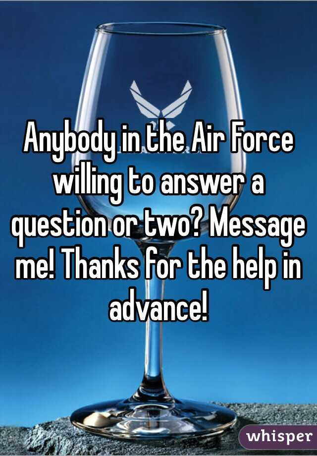 Anybody in the Air Force willing to answer a question or two? Message me! Thanks for the help in advance!