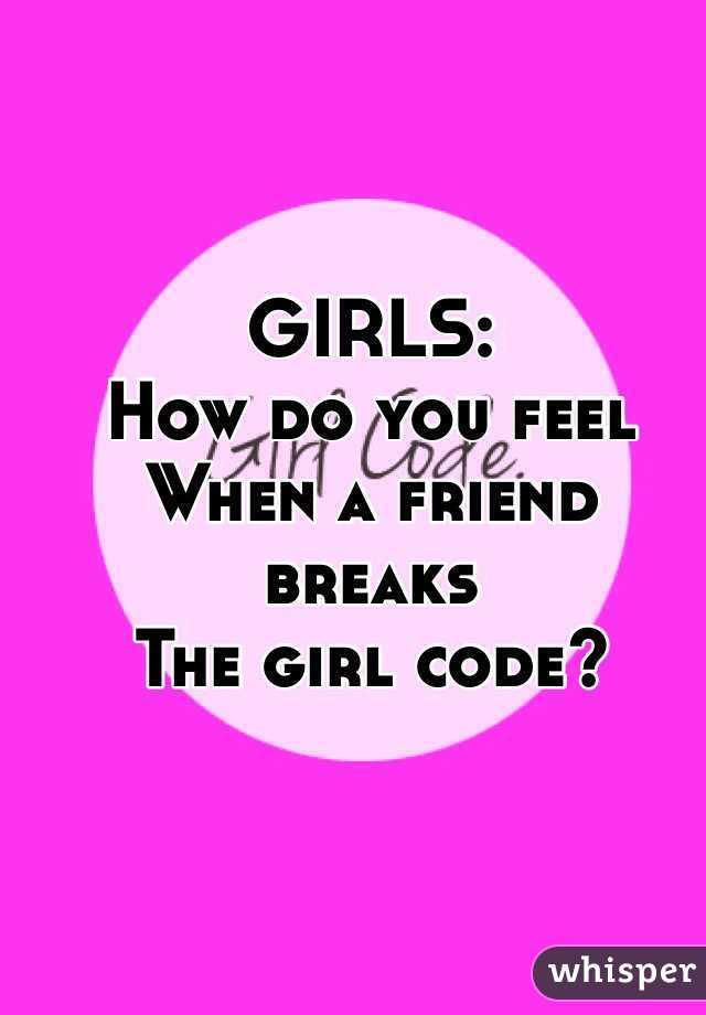 GIRLS:  How do you feel When a friend breaks  The girl code?