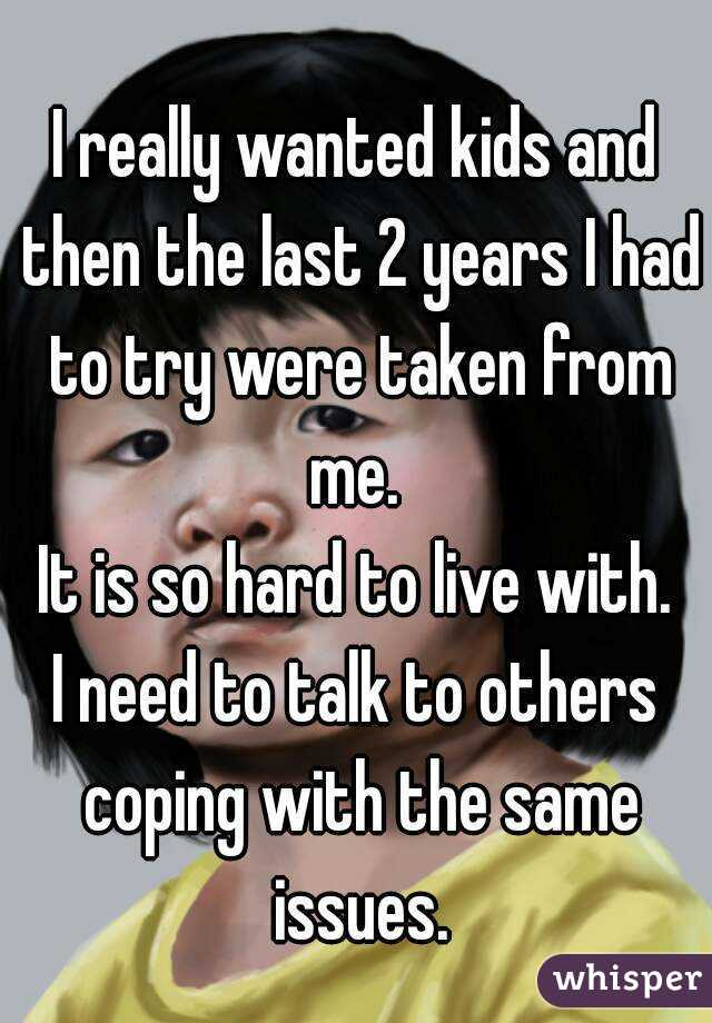 I really wanted kids and then the last 2 years I had to try were taken from me.  It is so hard to live with. I need to talk to others coping with the same issues.