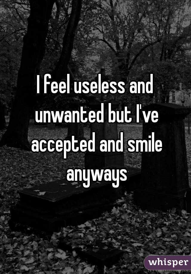 I feel useless and unwanted but I've accepted and smile anyways