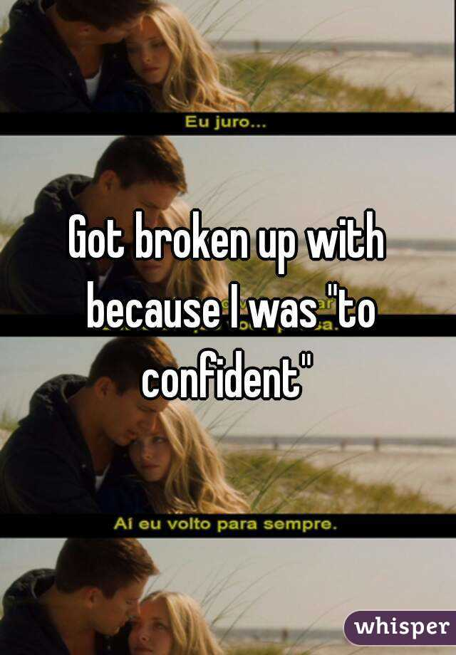 """Got broken up with because I was """"to confident"""""""