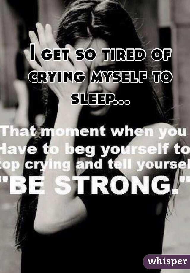 I get so tired of crying myself to sleep...