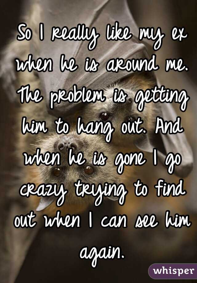 So I really like my ex when he is around me. The problem is getting him to hang out. And when he is gone I go crazy trying to find out when I can see him again.