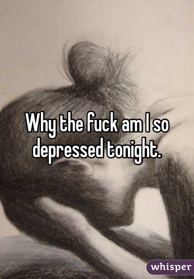 Why the fuck am I so depressed tonight.