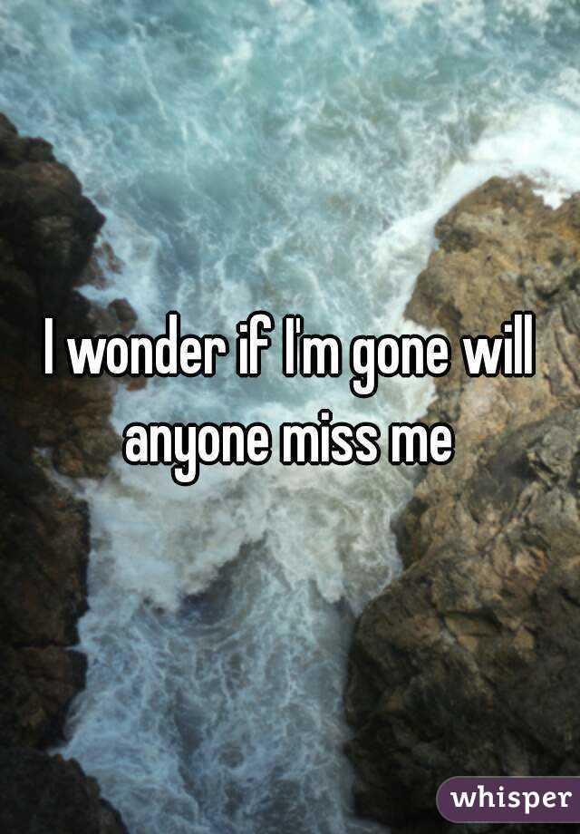 I wonder if I'm gone will anyone miss me