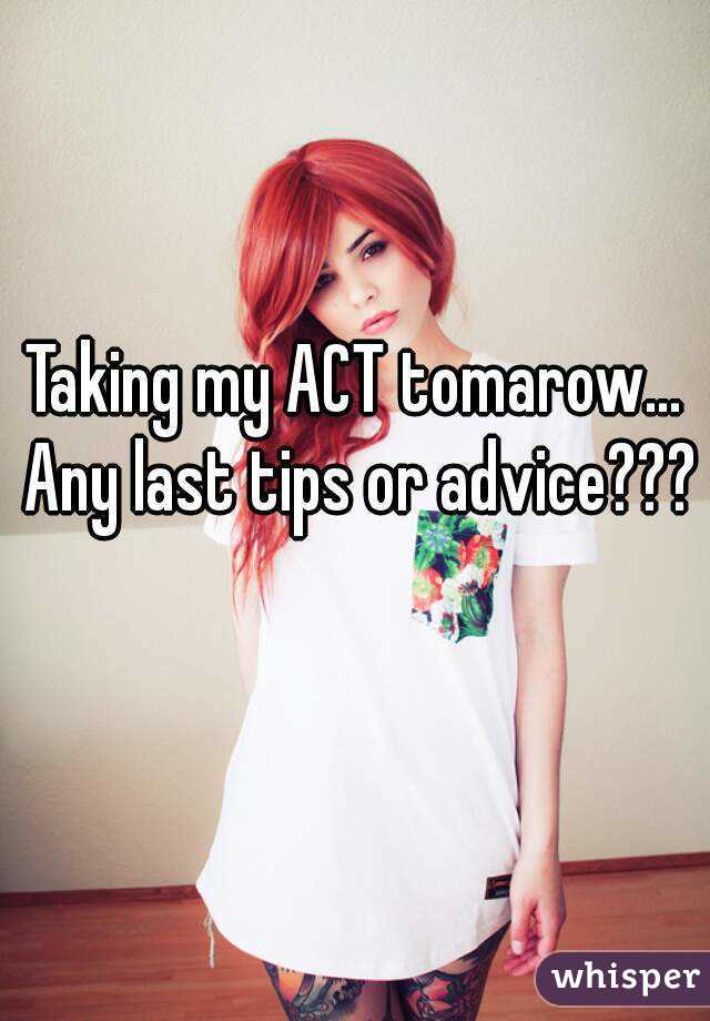 Taking my ACT tomarow... Any last tips or advice???