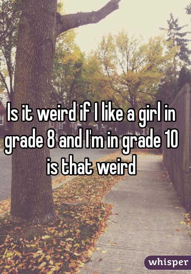 Is it weird if I like a girl in grade 8 and I'm in grade 10 is that weird