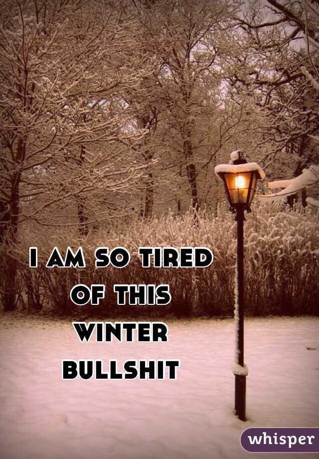 i am so tired  of this  winter  bullshit