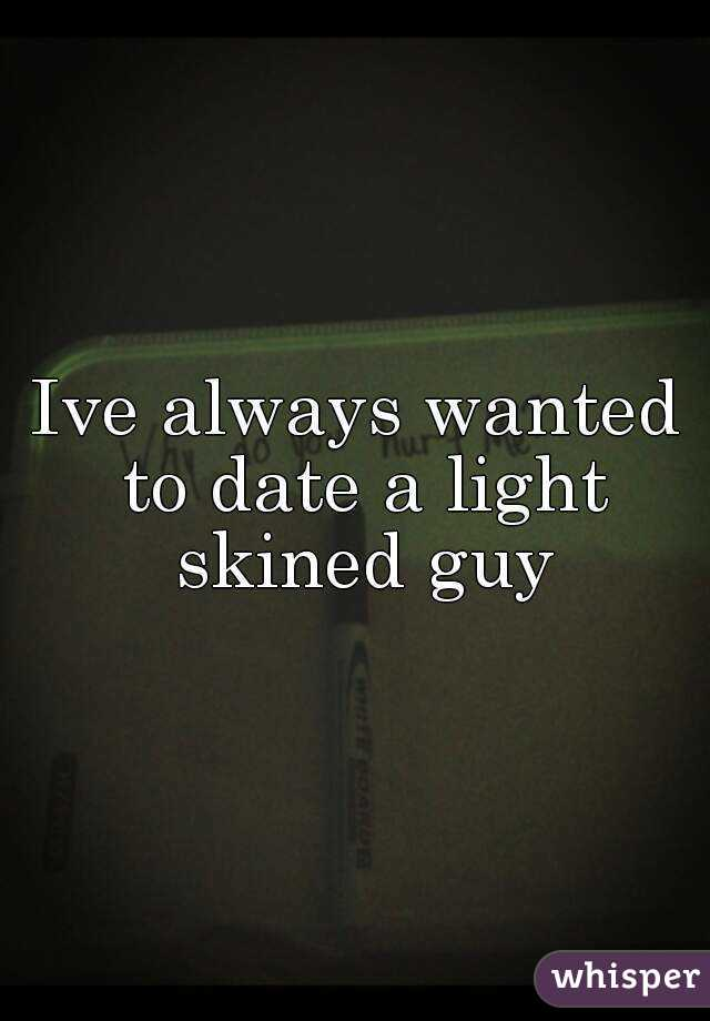 Ive always wanted to date a light skined guy