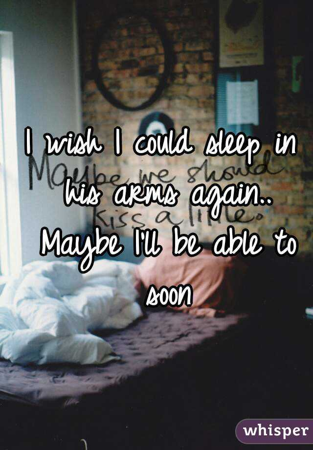 I wish I could sleep in his arms again.. Maybe I'll be able to soon