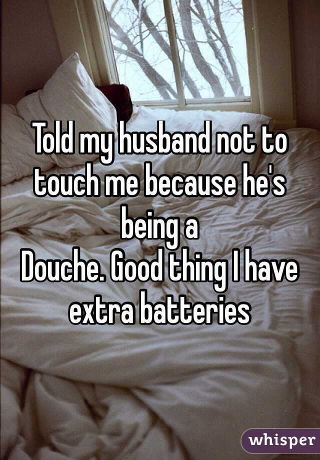 Told my husband not to touch me because he's being a Douche. Good thing I have extra batteries