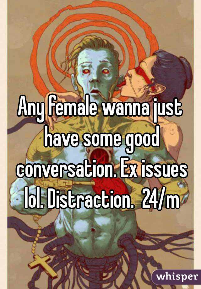Any female wanna just have some good conversation. Ex issues lol. Distraction.  24/m