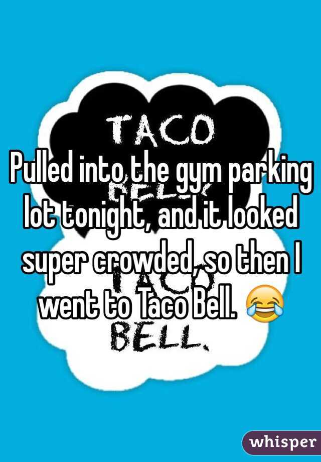 Pulled into the gym parking lot tonight, and it looked super crowded, so then I went to Taco Bell. 😂