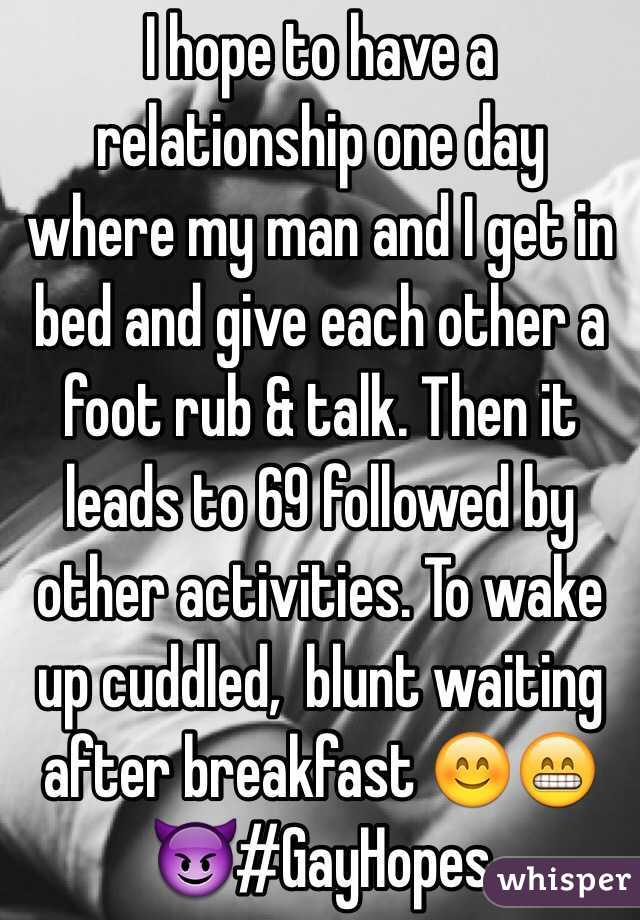 I hope to have a relationship one day where my man and I get in bed and give each other a foot rub & talk. Then it leads to 69 followed by other activities. To wake up cuddled,  blunt waiting after breakfast 😊😁😈#GayHopes