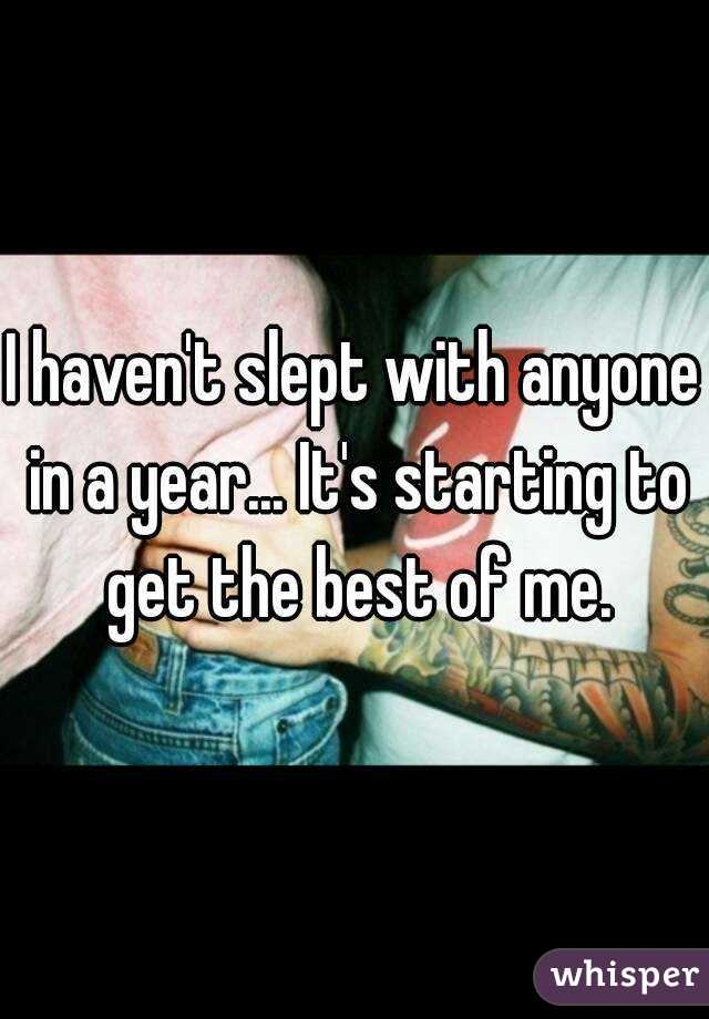 I haven't slept with anyone in a year... It's starting to get the best of me.