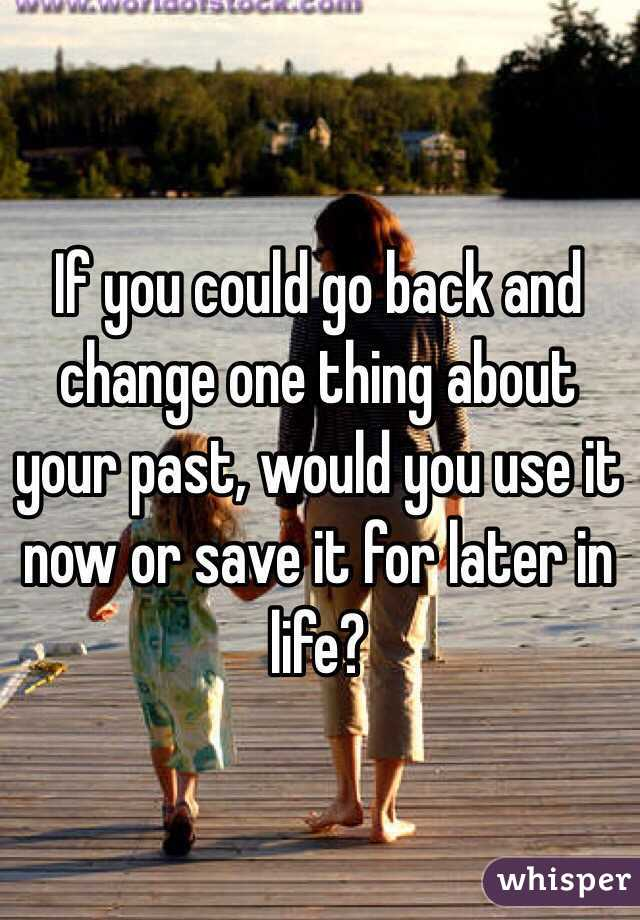 If you could go back and change one thing about your past, would you use it now or save it for later in life?